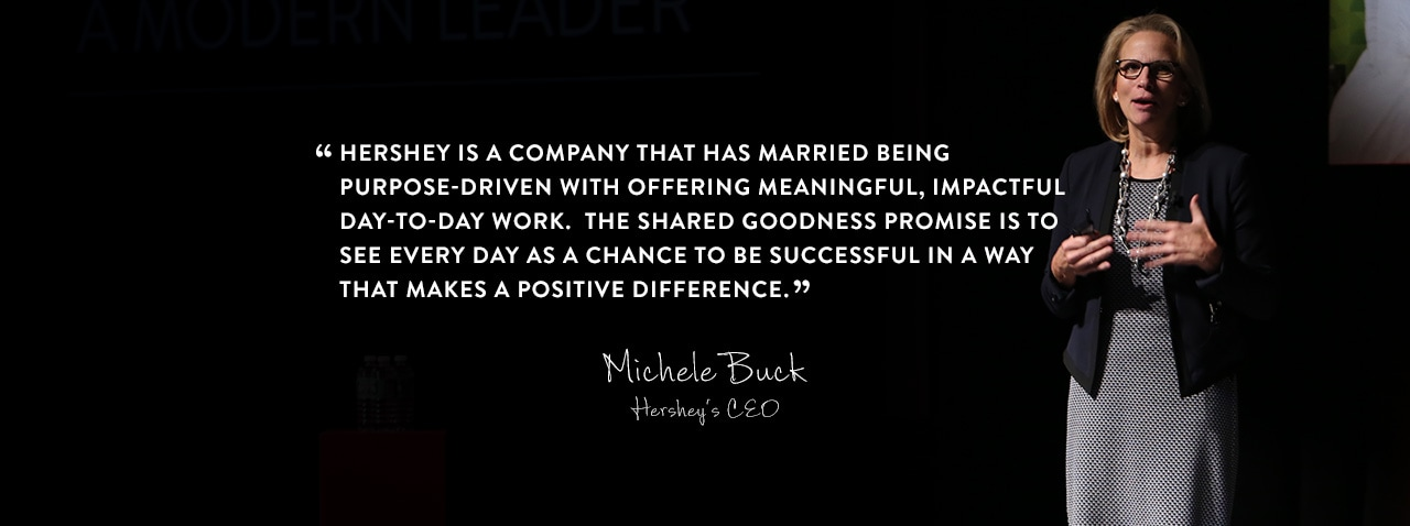 Quote from Michele Buck. Hershey is a company that has married being purpose-driven with offering meaningful, impactful day-to-day work. The shared goodness promise is to see every day as a chance to be successful in a way that makes a positive difference.